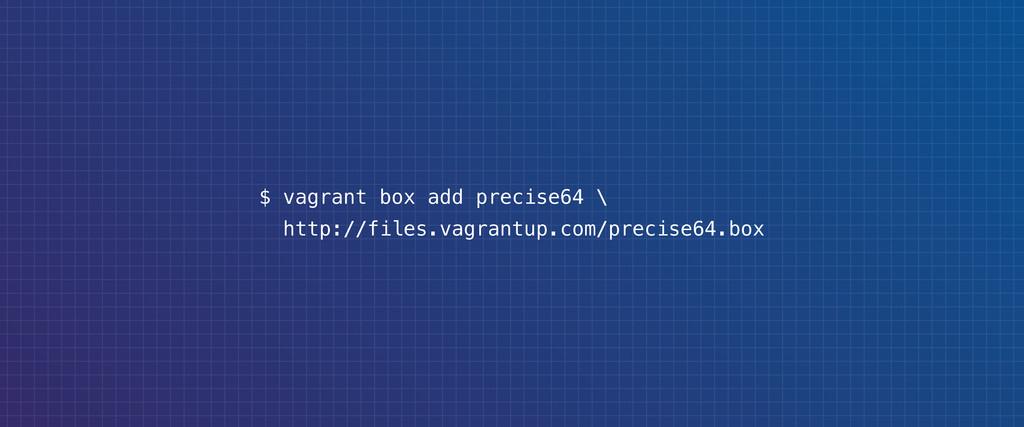 $ vagrant box add precise64 \ http://files.vagr...