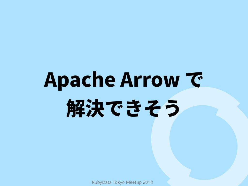 RubyData Tokyo Meetup 2018 Apache Arrow で 解決できそう
