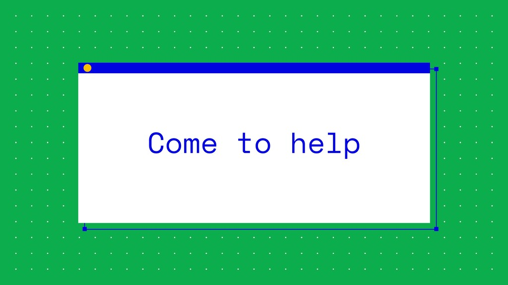 Come to help