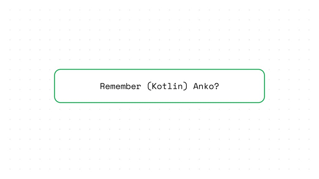 Remember (Kotlin) Anko?
