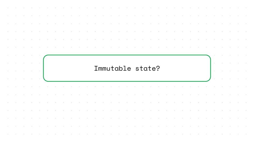 Immutable state?