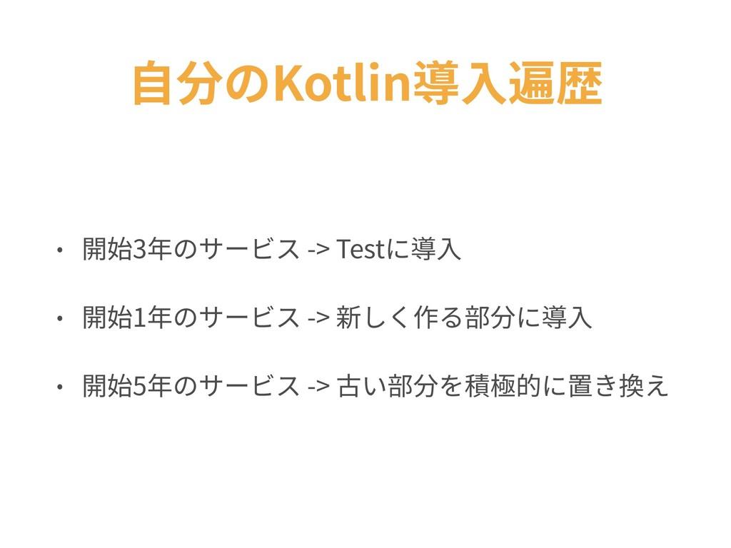 ⾃分のKotlin導⼊遍歴 • 開始3年のサービス -> Testに導⼊ • 開始1年のサービ...