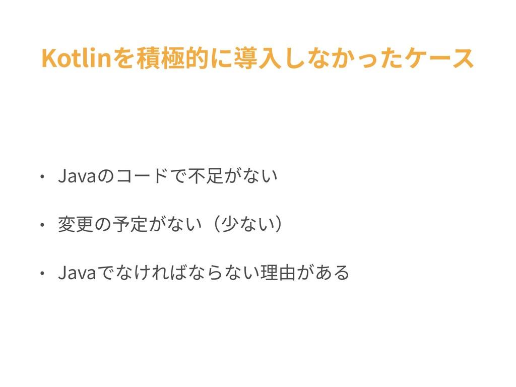 Kotlinを積極的に導⼊しなかったケース • Javaのコードで不⾜がない • 変更の予定が...