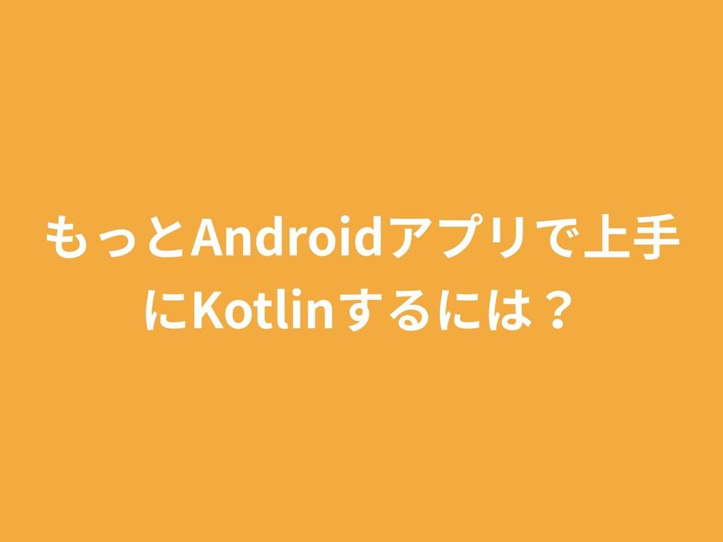 もっとAndroidアプリで上⼿ にKotlinするには?