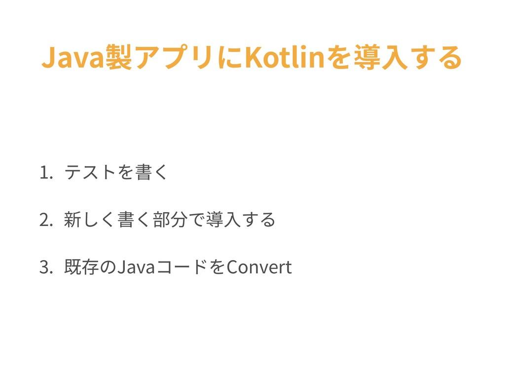 Java製アプリにKotlinを導⼊する 1. テストを書く 2. 新しく書く部分で導⼊する ...