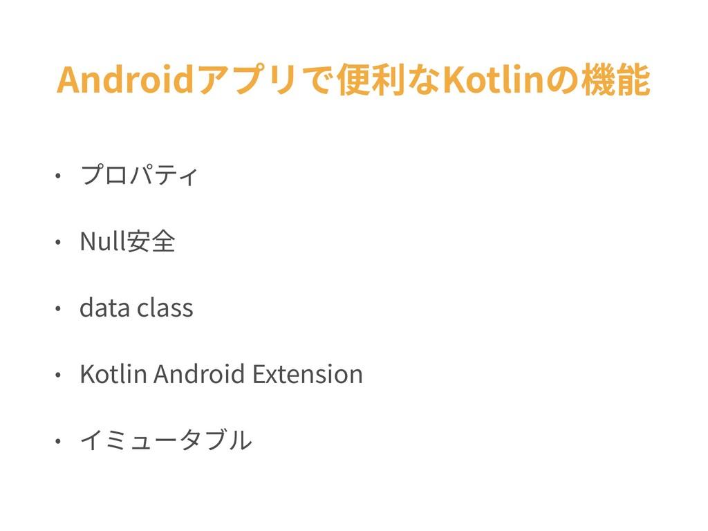 Androidアプリで便利なKotlinの機能 • プロパティ • Null安全 • data...
