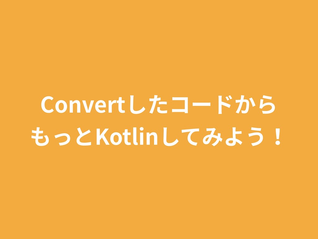 Convertしたコードから もっとKotlinしてみよう!