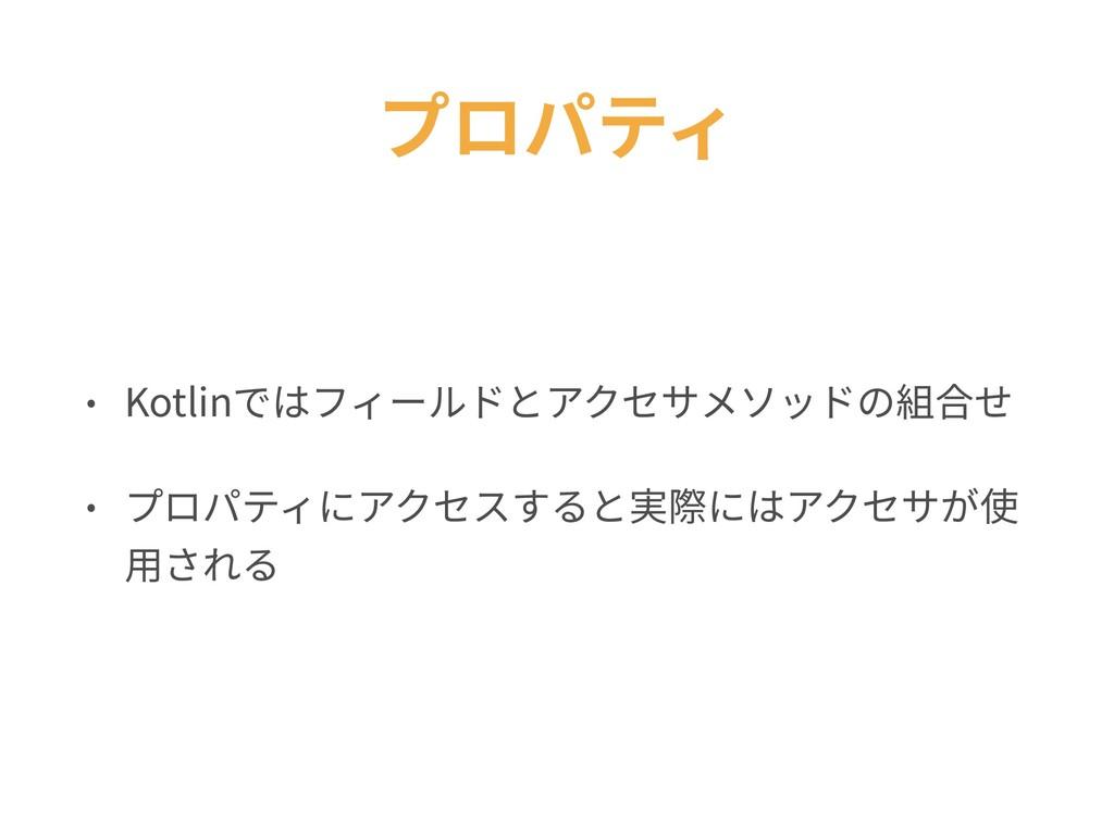 プロパティ • Kotlinではフィールドとアクセサメソッドの組合せ • プロパティにアクセス...