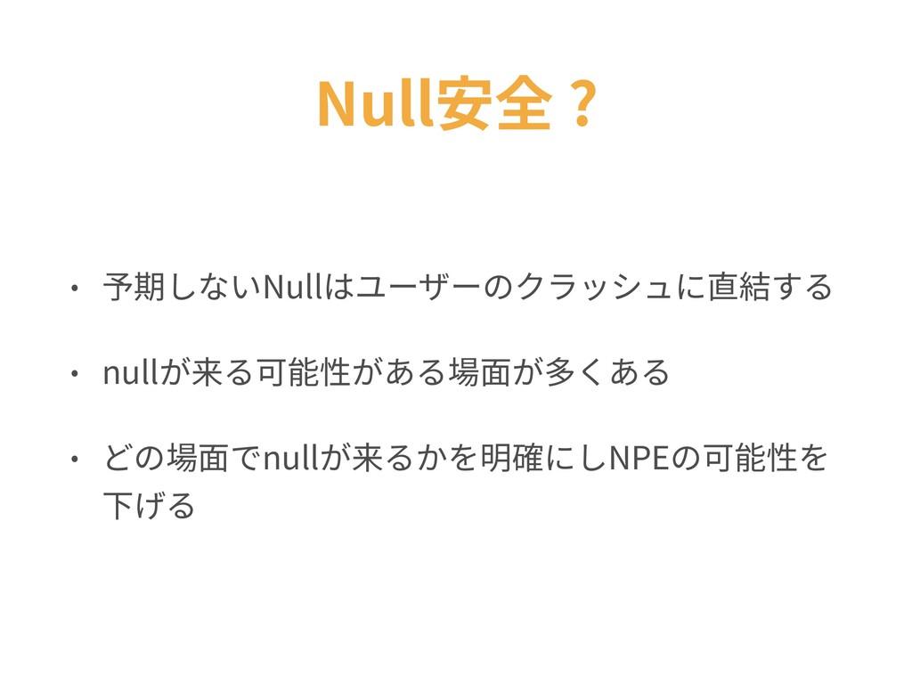 Null安全 ? • 予期しないNullはユーザーのクラッシュに直結する • nullが来る可...