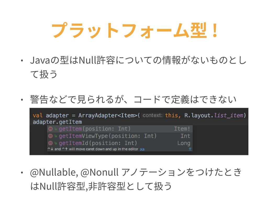 プラットフォーム型 ! • Javaの型はNull許容についての情報がないものとし て扱う •...