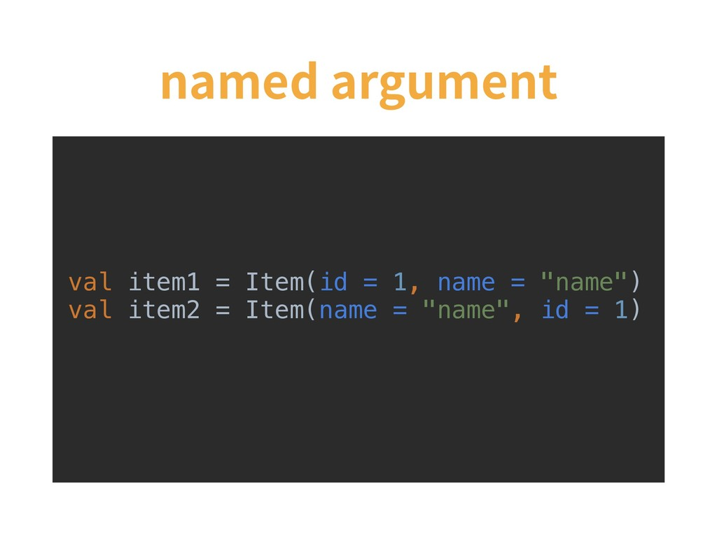 named argument val item1 = Item(id = 1, name = ...