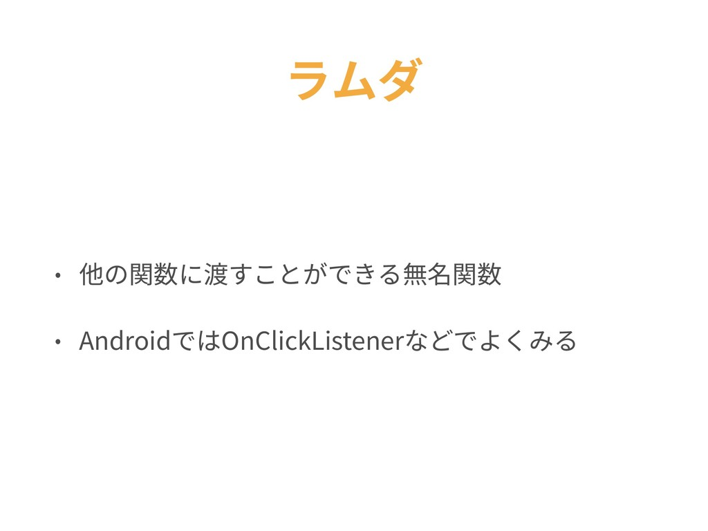 ラムダ • 他の関数に渡すことができる無名関数 • AndroidではOnClickListe...