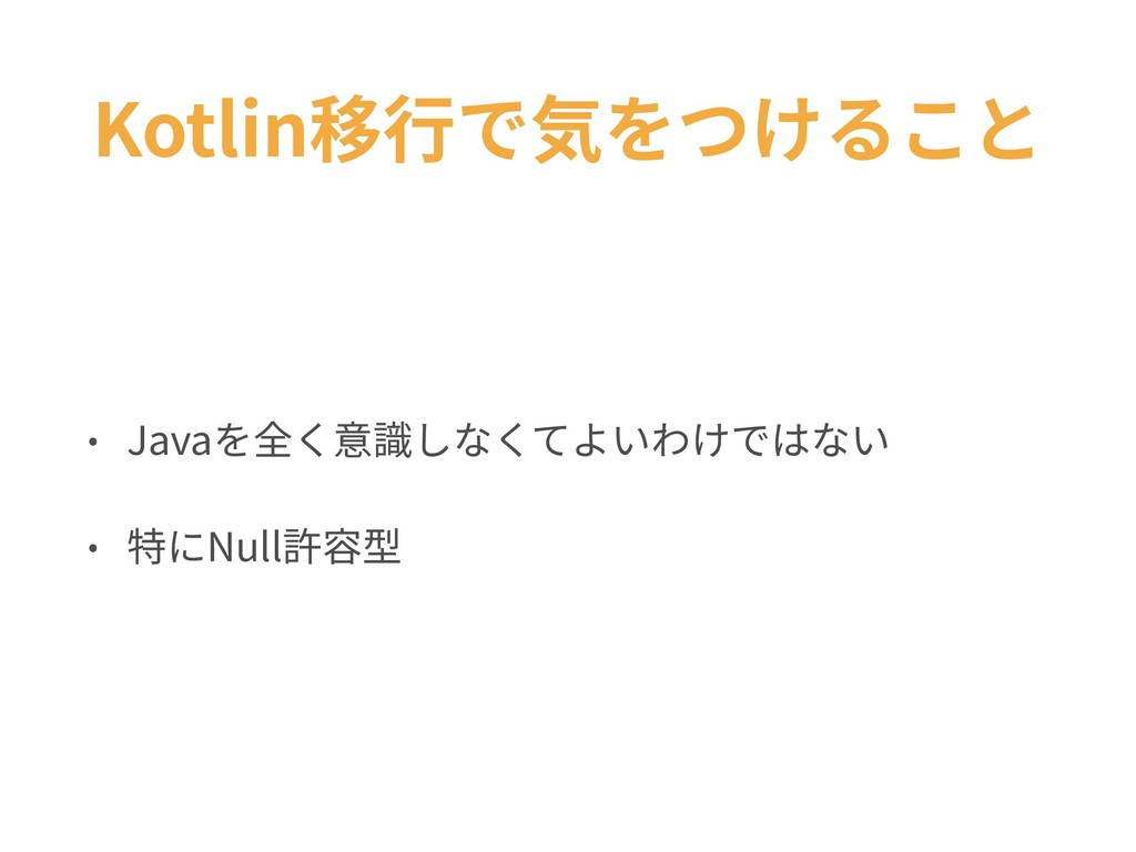 Kotlin移⾏で気をつけること • Javaを全く意識しなくてよいわけではない • 特にNu...