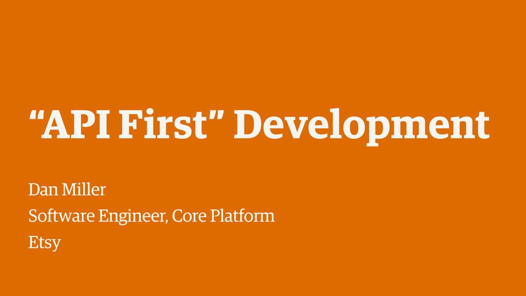 """""""API First"""" Development Dan Miller Software Eng..."""
