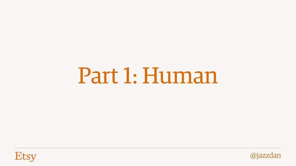 @jazzdan Part 1: Human