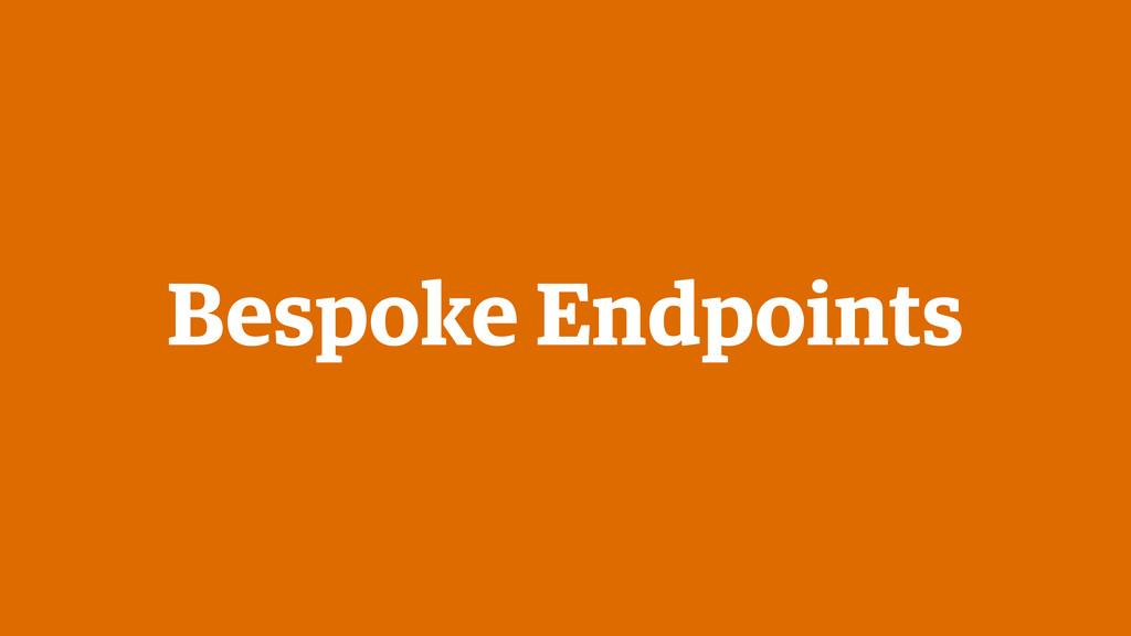 Bespoke Endpoints