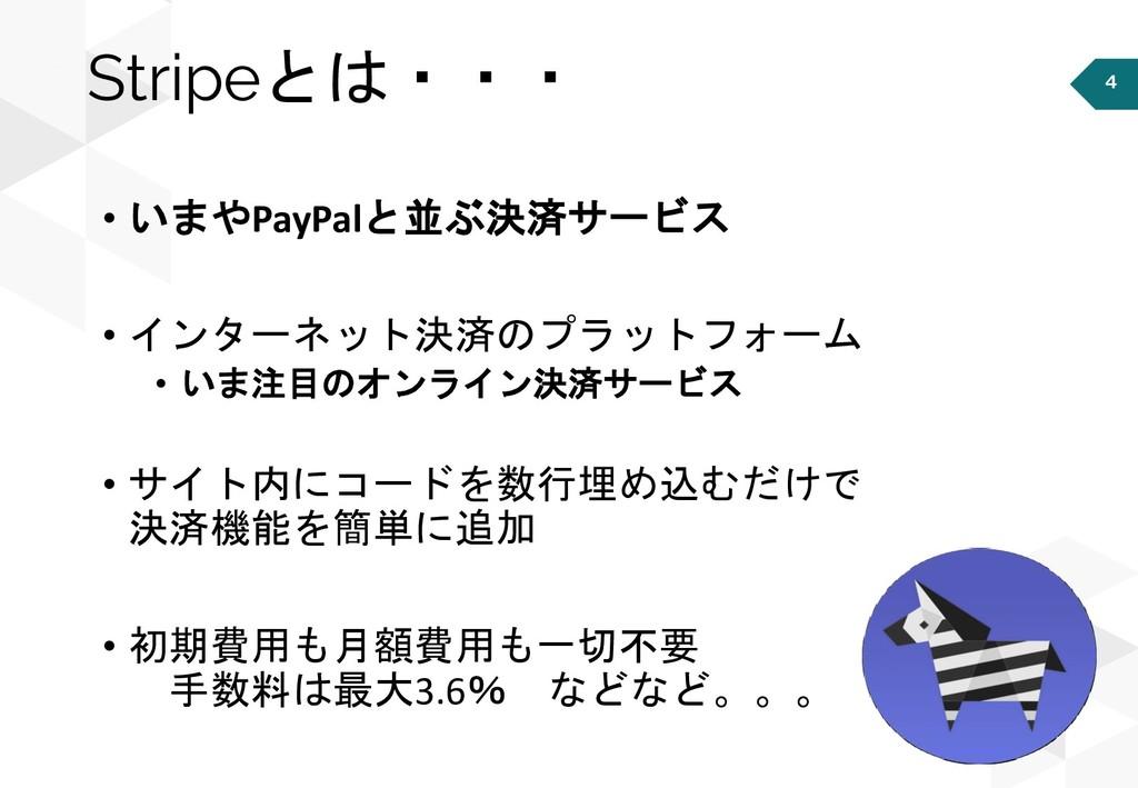 4 Stripeとは・・・ • いまやPayPalと並ぶ決済サービス • インターネット決済の...