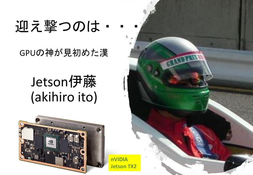 迎え撃つのは・・・ GPUの神が見初めた漢 Jetson伊藤 (akihiro ito) 9 ...