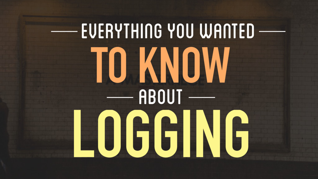 TO KNOW EVERYTHING YOU WANTED ABOUT LOGGING
