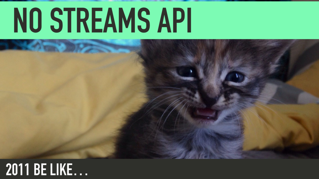 NO STREAMS API 2011 BE LIKE…