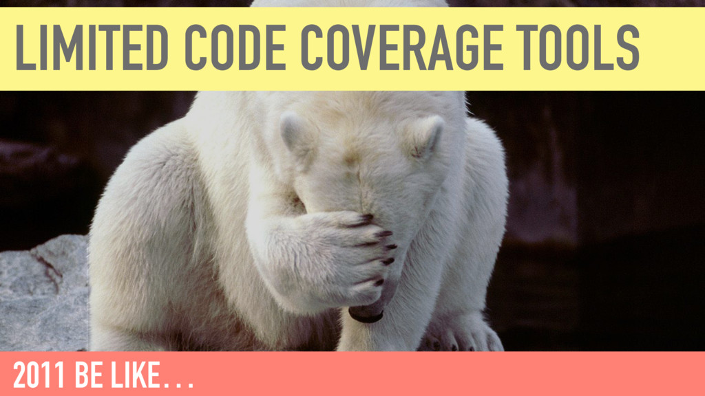 LIMITED CODE COVERAGE TOOLS 2011 BE LIKE…