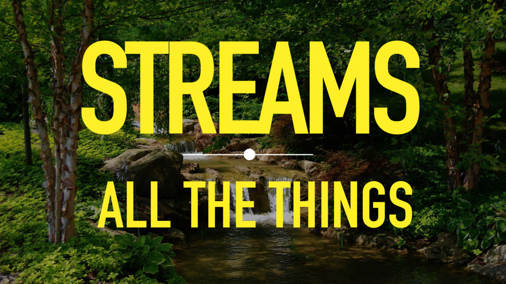 STREAMS ALL THE THINGS
