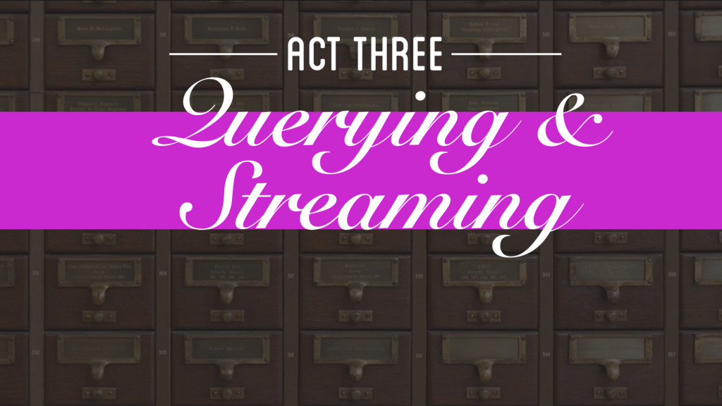 ACT THREE Querying & Streaming