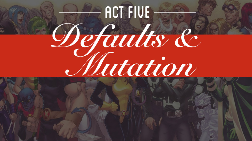 ACT FIVE Defaults & Mutation