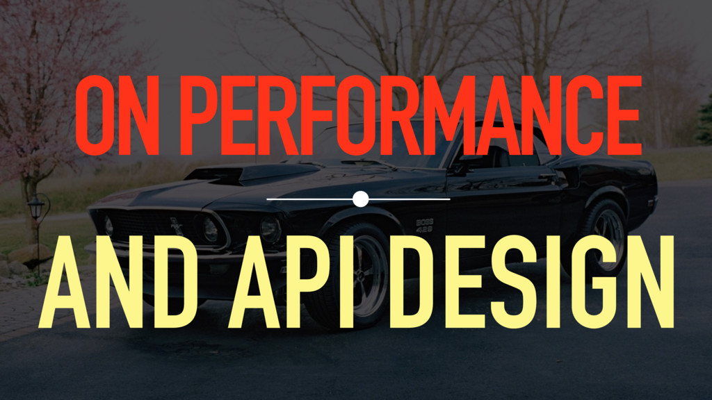 ON PERFORMANCE AND API DESIGN