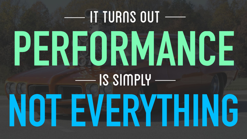 IT TURNS OUT PERFORMANCE IS SIMPLY NOT EVERYTHI...