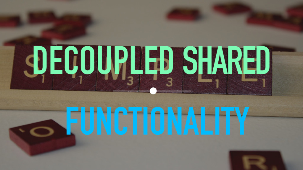 DECOUPLED SHARED FUNCTIONALITY