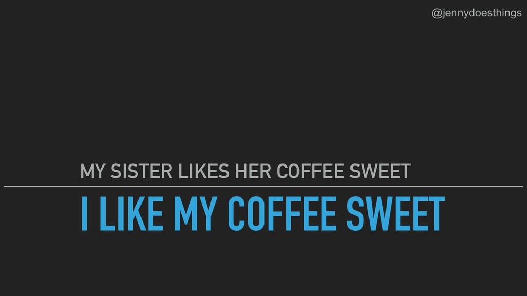 I LIKE MY COFFEE SWEET MY SISTER LIKES HER COFF...