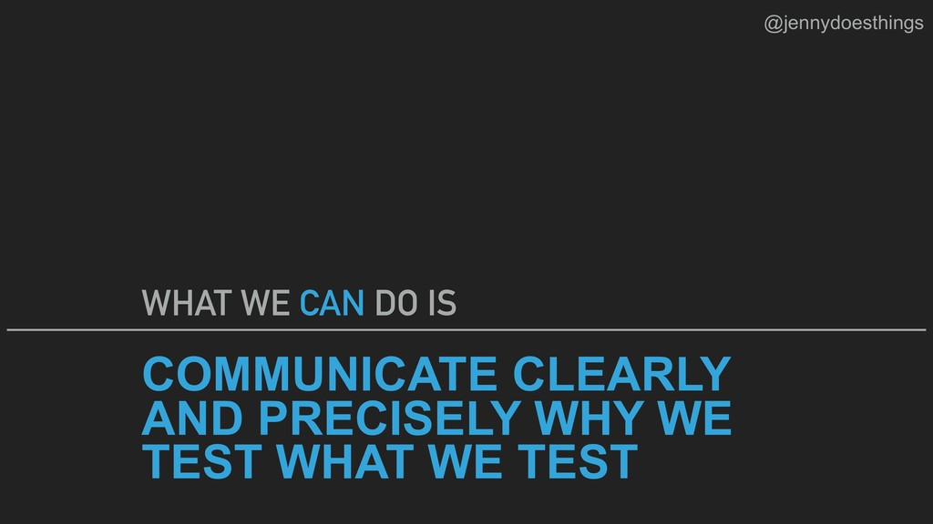 COMMUNICATE CLEARLY AND PRECISELY WHY WE TEST W...