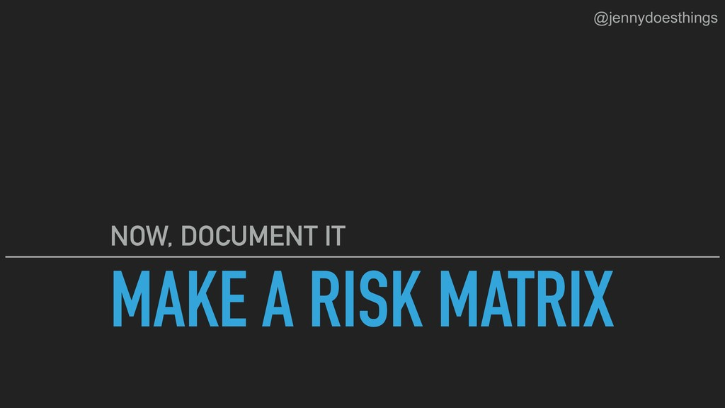 MAKE A RISK MATRIX NOW, DOCUMENT IT @jennydoest...
