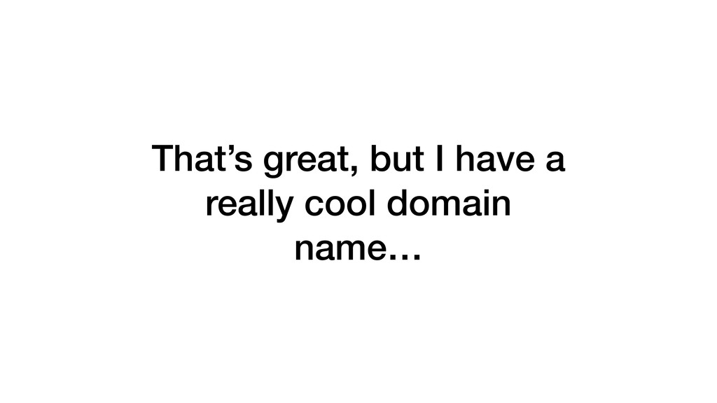 That's great, but I have a really cool domain n...