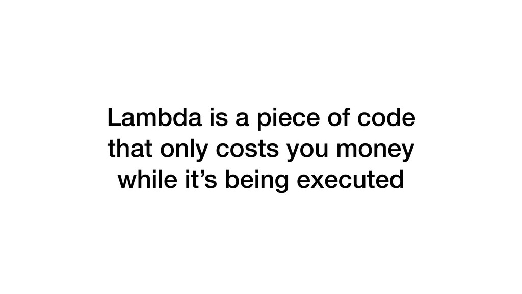 Lambda is a piece of code that only costs you m...