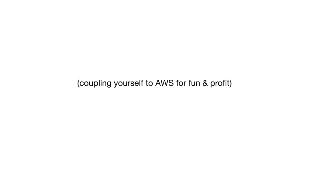 (coupling yourself to AWS for fun & profit)