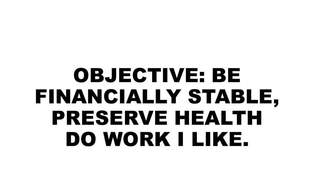 OBJECTIVE: BE FINANCIALLY STABLE, PRESERVE HEAL...