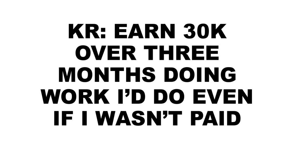 KR: EARN 30K OVER THREE MONTHS DOING WORK I'D D...