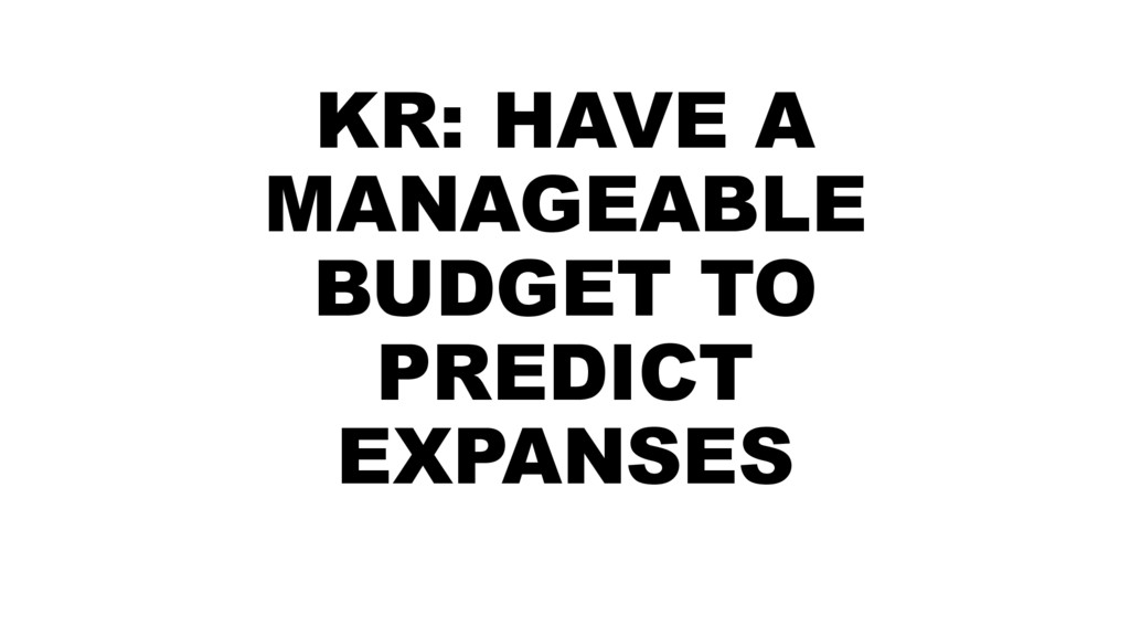 KR: HAVE A MANAGEABLE BUDGET TO PREDICT EXPANSES