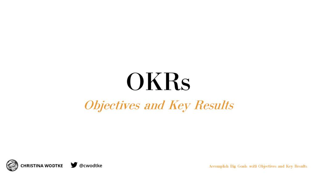 OKRs Objectives and Key Results CHRISTINA WODTK...