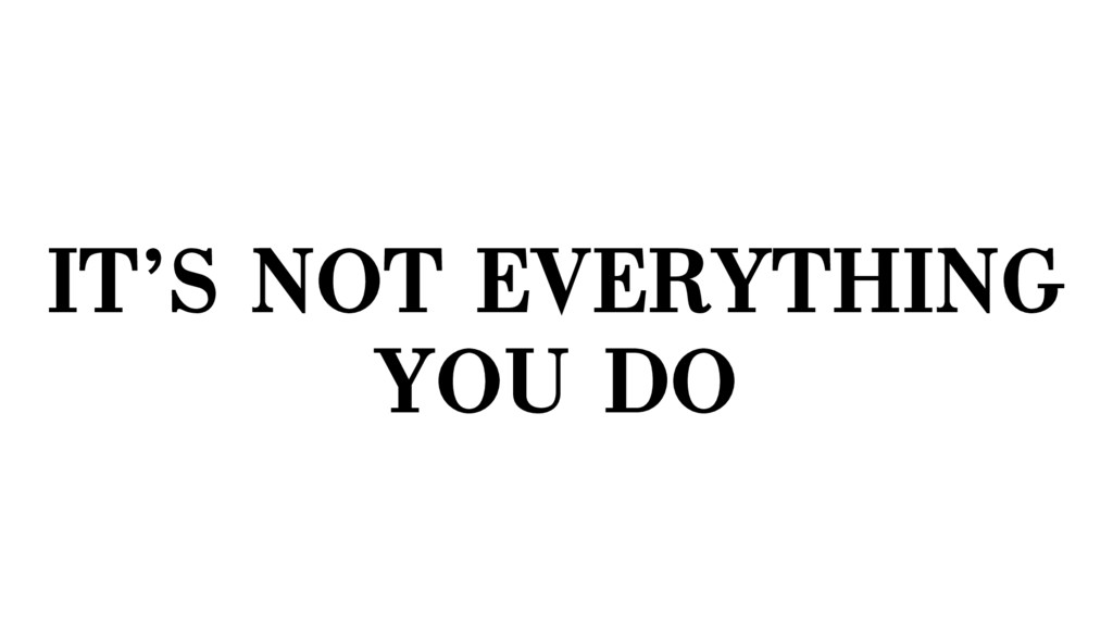IT'S NOT EVERYTHING YOU DO