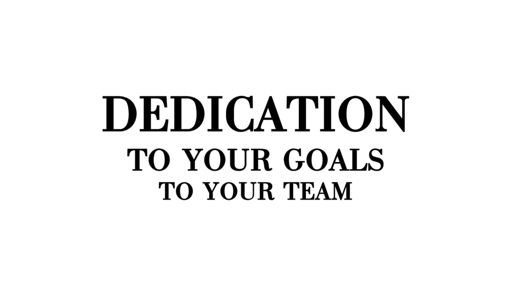 DEDICATION TO YOUR GOALS TO YOUR TEAM
