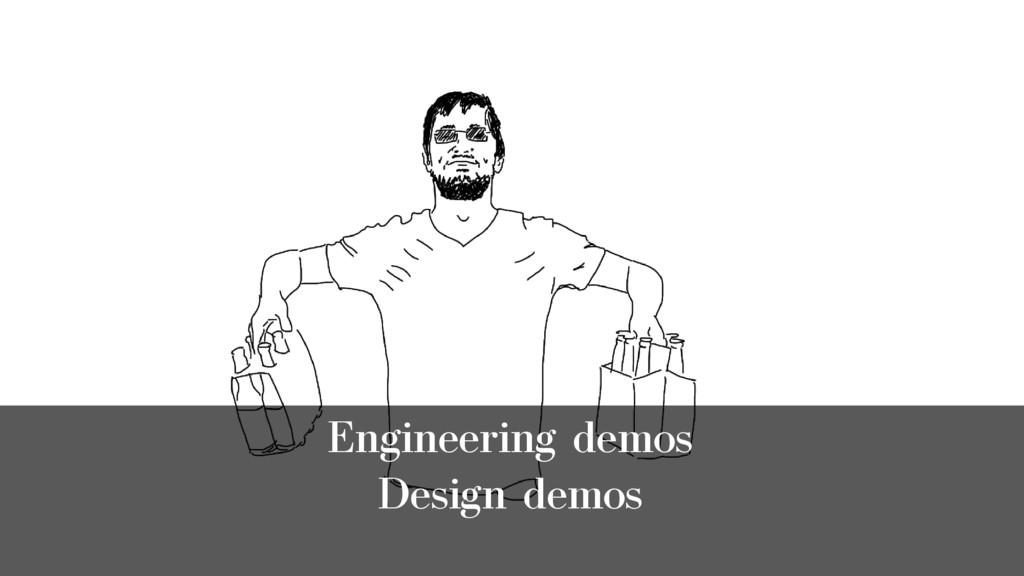 Engineering demos Design demos