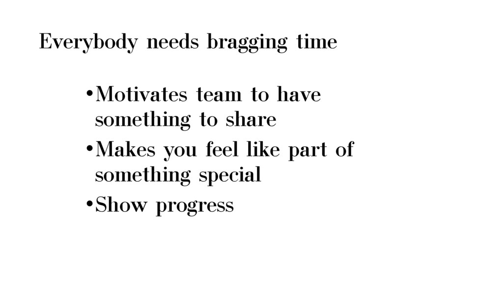 Everybody needs bragging time •Motivates team t...