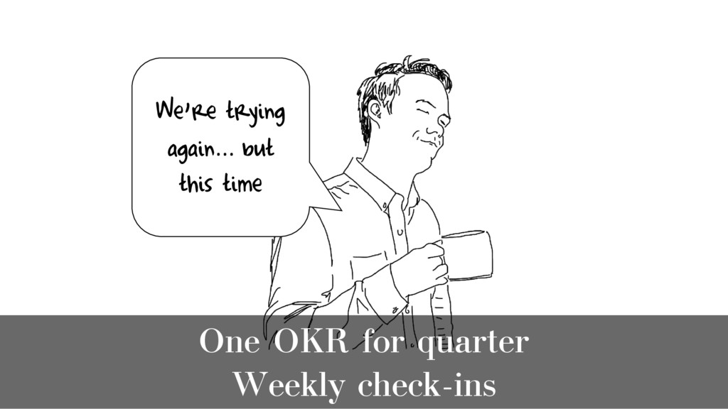 One OKR for quarter Weekly check-ins We're tryi...
