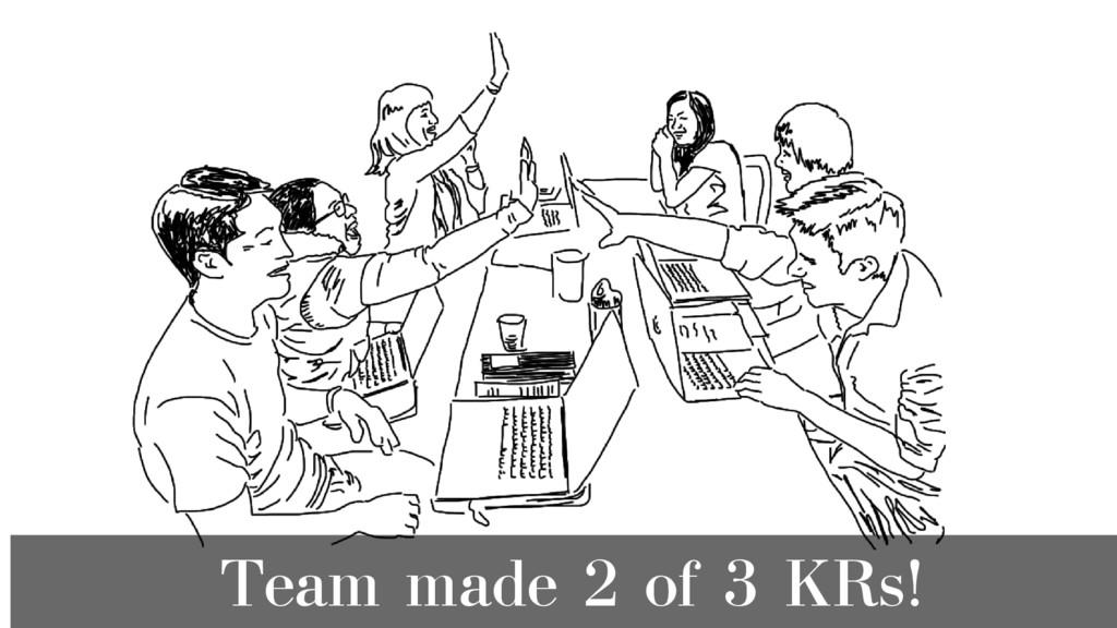 Team made 2 of 3 KRs!