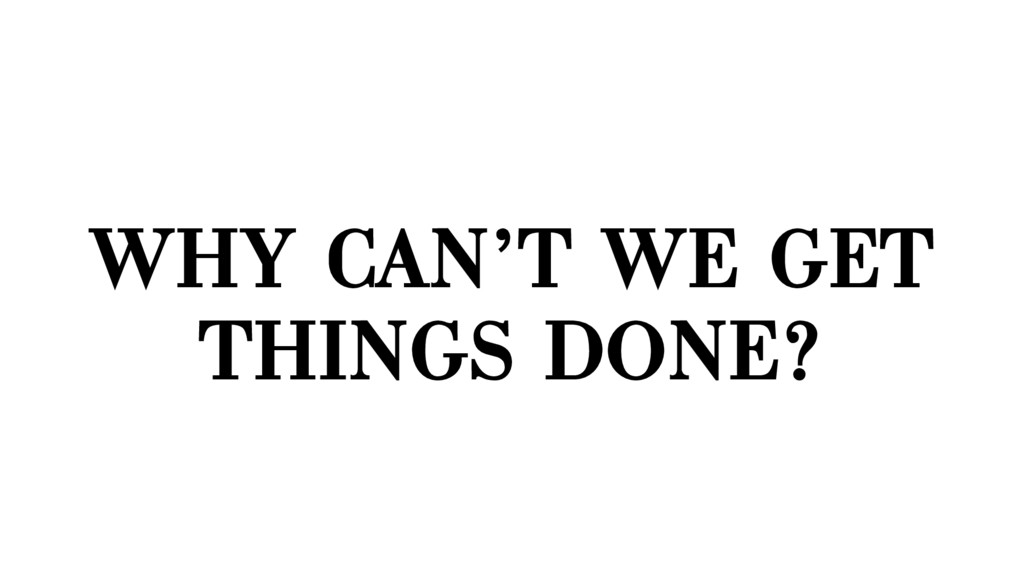 WHY CAN'T WE GET THINGS DONE?