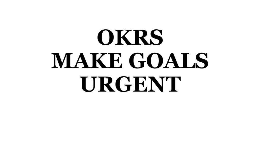 OKRS MAKE GOALS URGENT