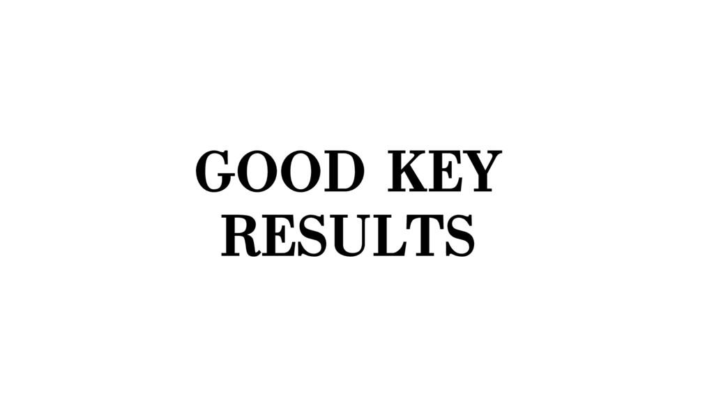 GOOD KEY RESULTS